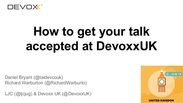 How to get your talk accepted at DevoxxUK Daniel Bryant (@taidevcouk) Richard Warburton (@RichardWarburto) LJC (@ljcjug) &...