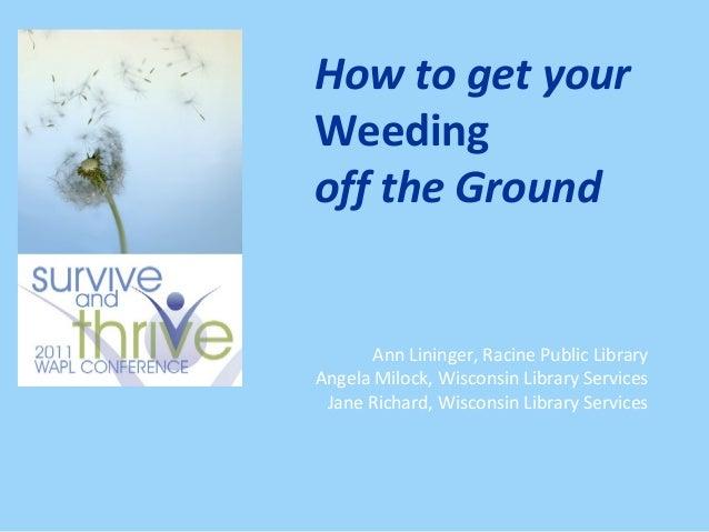 How to get yourWeedingoff the Ground       Ann Lininger, Racine Public LibraryAngela Milock, Wisconsin Library Services Ja...
