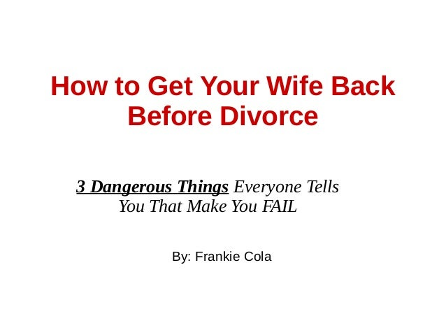 How To Get Your Wife Back Before Divorce 3 Dangerous Things Everyone Tells You That Make