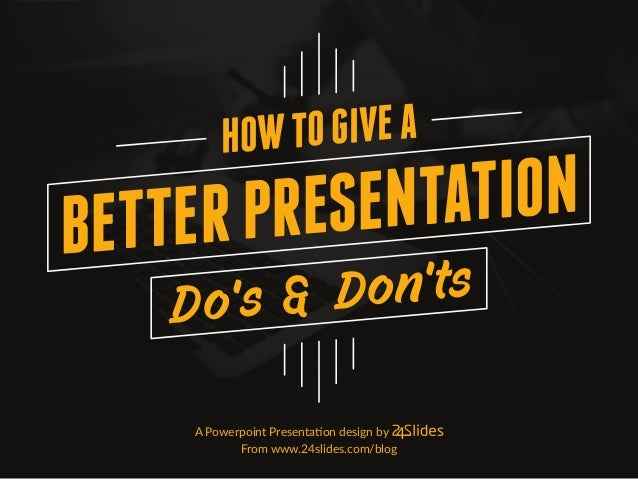 A Powerpoint Presentation design by From www.24slides.com/blog HOWTOGIVEA BETTERPRESENTATION Do's & Don'ts