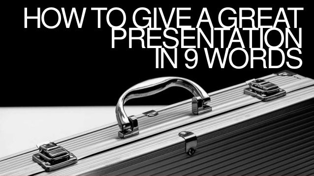 HOWTO GIVEAGREAT PRESENTATION IN 9 WORDS