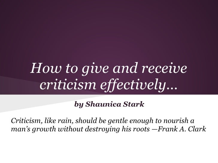 How to give and receive      criticism effectively...                  by Shaunica StarkCriticism, like rain, should be ge...