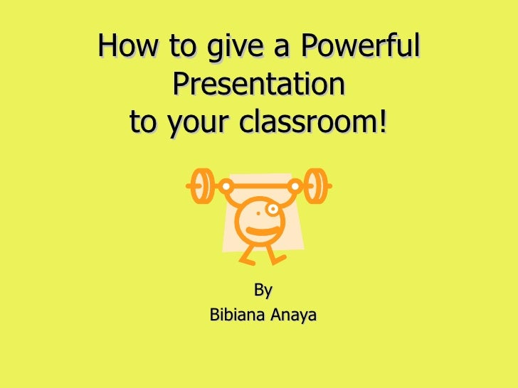 How to give a Powerful Presentation to your classroom! By Bibiana Anaya