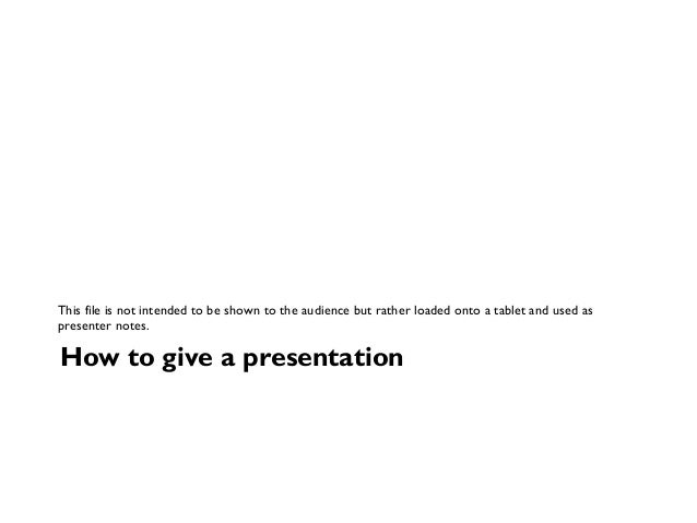 How to give a presentation This file is not intended to be shown to the audience but rather loaded onto a tablet and used ...