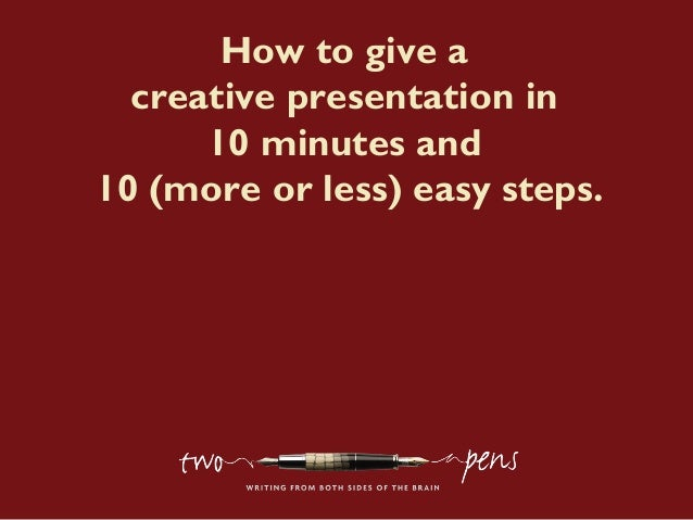 How to give a creative presentation in 10 minutes and 10 (more or less) easy steps.