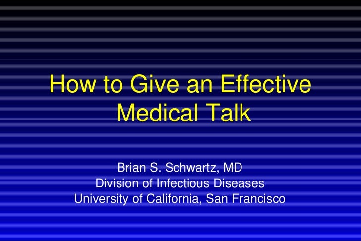 How to Give an Effective  Medical Talk Brian S. Schwartz, MD Division of Infectious Diseases University of California, San...