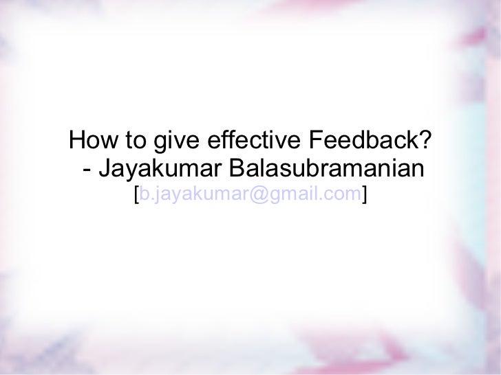 How to give effective feedback? - Jayakumar Balasubramanian How to give effective Feedback? - Jayakumar Balasubramanian [ ...