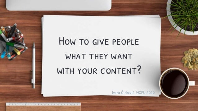 How to give people what they want with your content? Ivana Ćirković, WCEU 2020