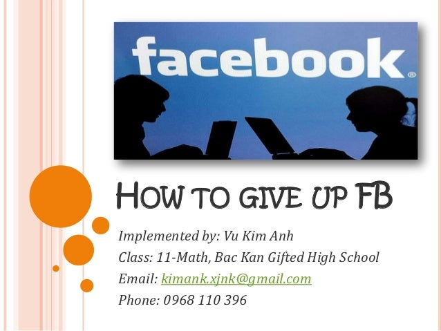 HOW TO GIVE UP FBImplemented by: Vu Kim AnhClass: 11-Math, Bac Kan Gifted High SchoolEmail: kimank.xjnk@gmail.comPhone: 09...