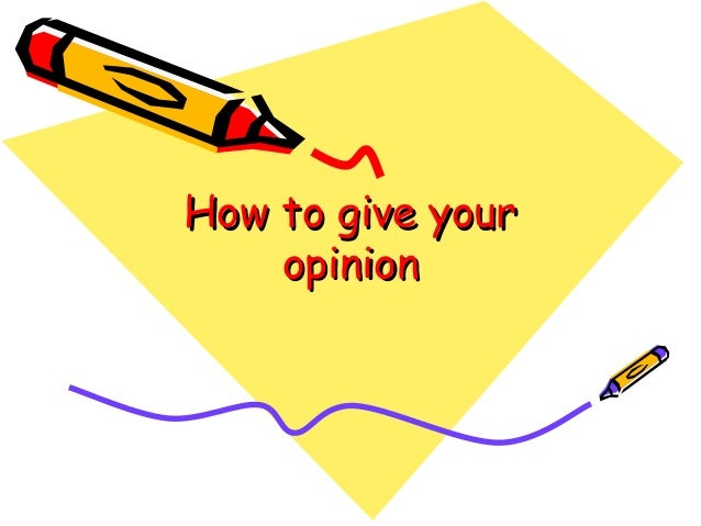 How to give yourHow to give your opinionopinion