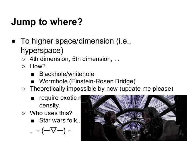 Jump to where? ● To higher space/dimension (i.e., hyperspace) ○ 4th dimension, 5th dimension, ... ○ How? ■ Blackhole/white...