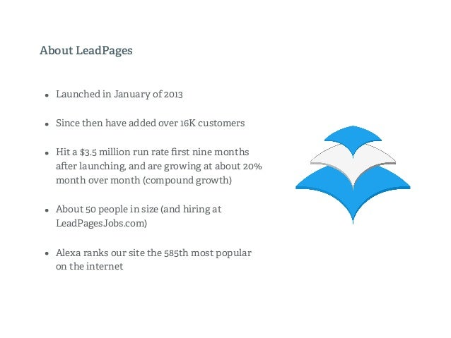 About LeadPages • Launched in January of 2013 • Since then have added over 16K customers • Hit a $3.5 million run rate firs...