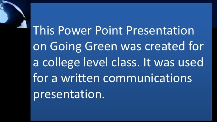 This Power Point Presentationon Going Green was created fora college level class. It was usedfor a written communicationsp...