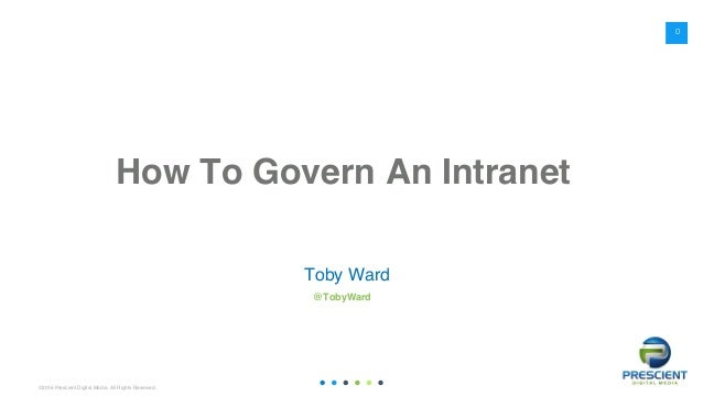 ©2016 Prescient Digital Media. All Rights Reserved. How To Govern An Intranet Toby Ward @TobyWard 0