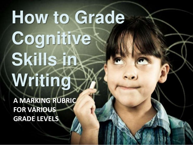 How to Grade  Cognitive  Skills in  Writing  A MARKING RUBRIC  FOR VARIOUS  GRADE LEVELS