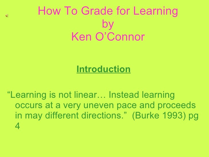 """How To Grade for Learning by Ken O'Connor Introduction """" Learning is not linear… Instead learning occurs at a very uneven ..."""