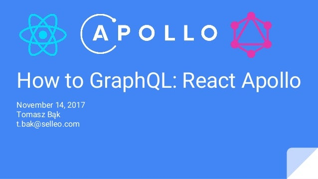 How to GraphQL: React Apollo November 14, 2017 Tomasz Bąk t.bak@selleo.com