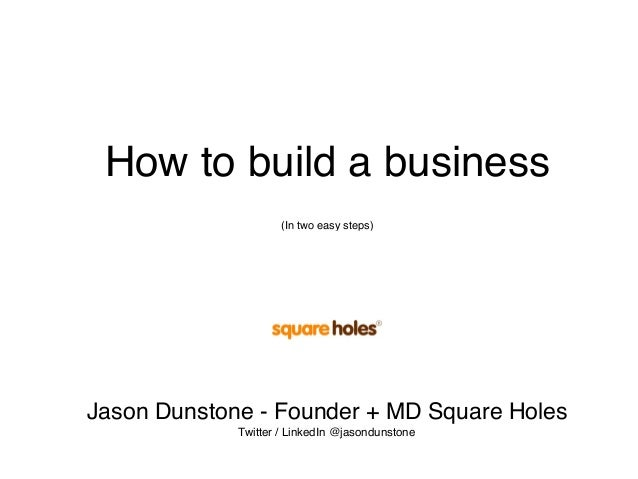 How to build a business (In two easy steps) Jason Dunstone - Founder + MD Square Holes Twitter / LinkedIn @jasondunstone