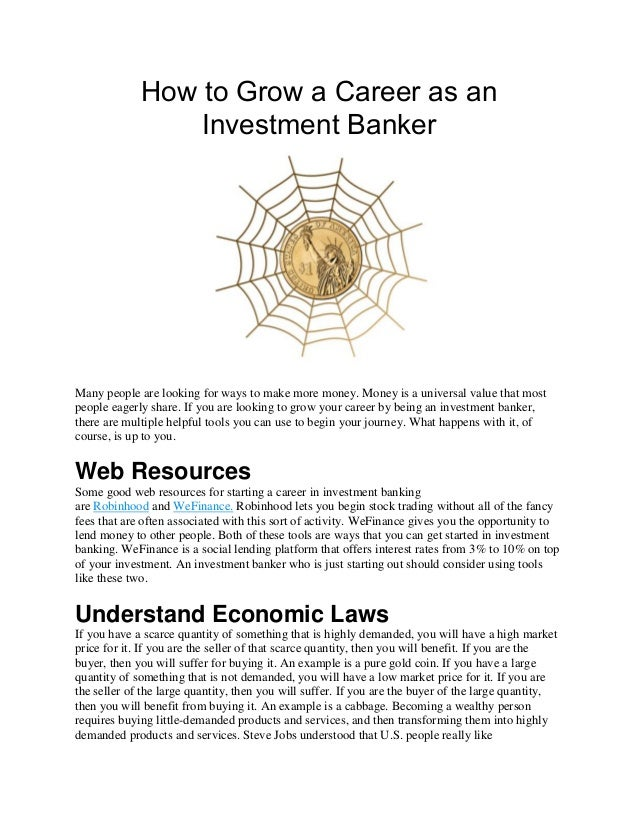 How to Grow a Career as an Investment Banker Many people are looking for ways to make more money. Money is a universal val...