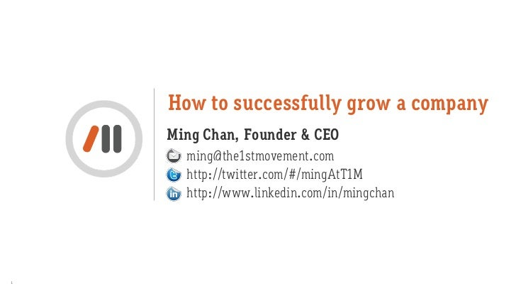 How to successfully grow a company    Ming Chan, Founder & CEO      ming@the1stmovement.com      http://twitter.com/#/ming...