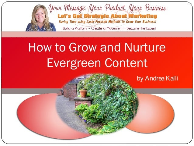 How to Grow and Nurture  Evergreen Content                  by Andrea Kalli