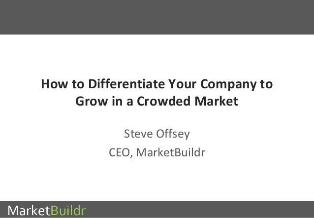 How to Differentiate Your Company to  Grow in a Crowded Market  Steve Offsey  CEO, MarketBuildr