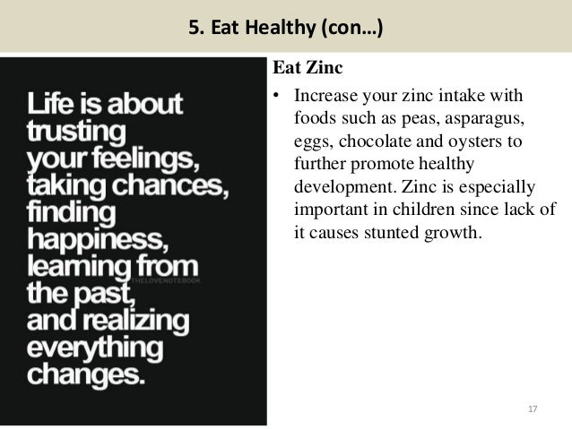 5. Eat Healthy (con…) Eat Zinc • Increase your zinc intake with foods such as peas, asparagus, eggs, chocolate and oysters...
