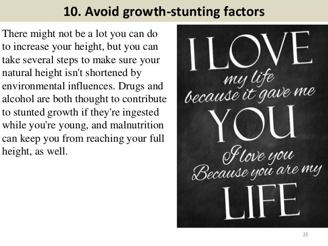 10. Avoid growth-stunting factors There might not be a lot you can do to increase your height, but you can take several st...