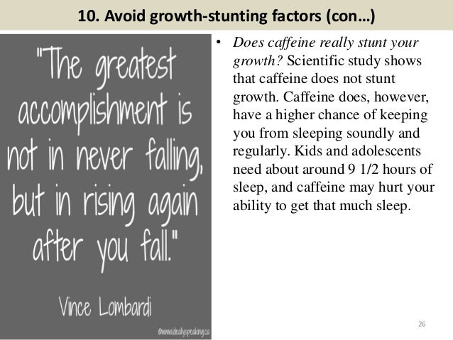 10. Avoid growth-stunting factors (con…) • Does caffeine really stunt your growth? Scientific study shows that caffeine do...