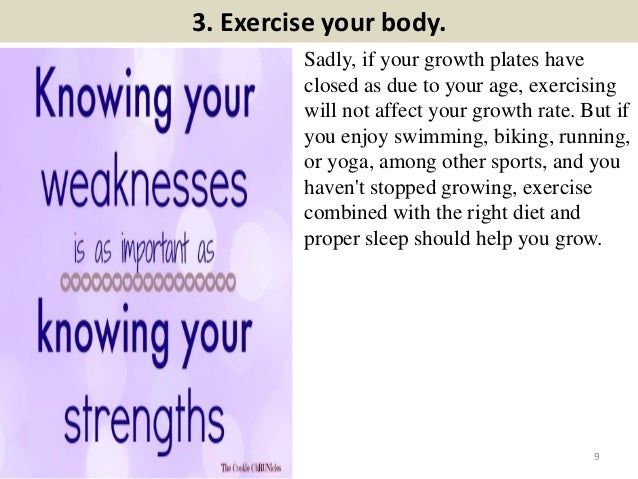 3. Exercise your body. Sadly, if your growth plates have closed as due to your age, exercising will not affect your growth...