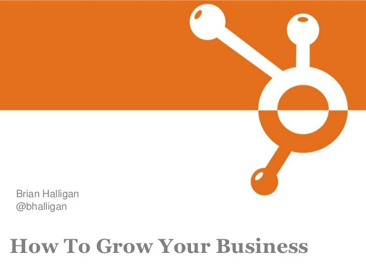 Brian Halligan @bhalligan    How To Grow Your Business