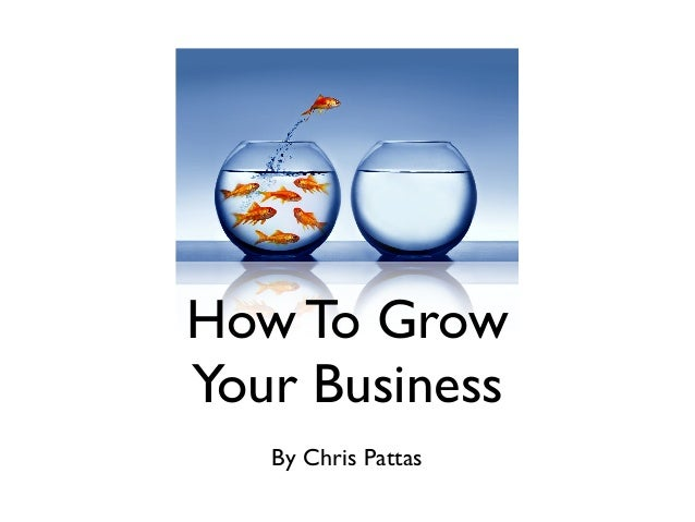 How To GrowYour BusinessBy Chris Pattas