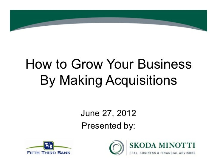 How to Grow Your Business  By Making Acquisitions        June 27, 2012        Presented by: