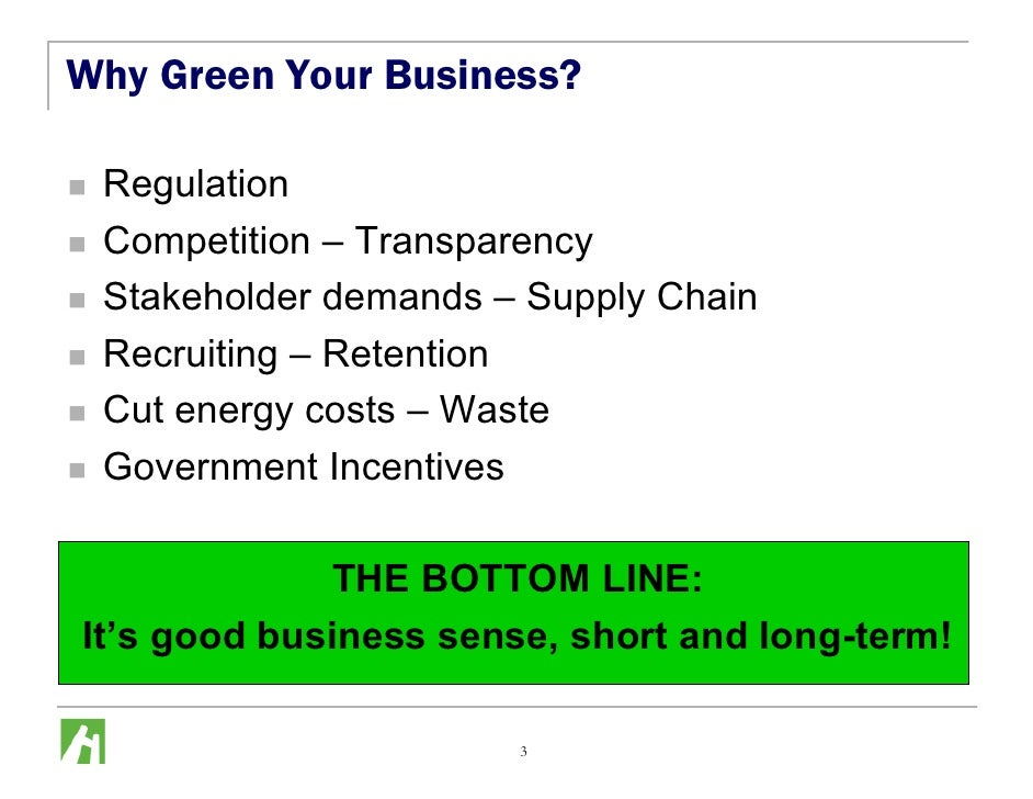 Why Green Your Business?   Regulation  Competition – Transparency  Stakeholder demands – Supply Chain  Recruiting – Retent...