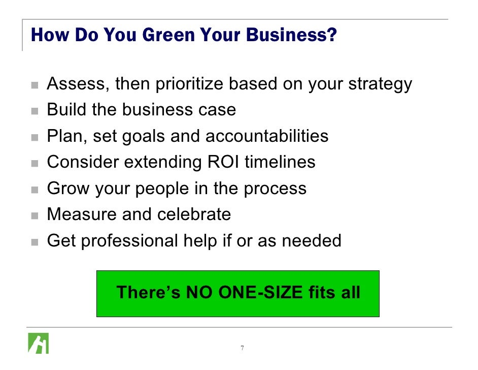 How Do You Green Your Business?   Assess, then prioritize based on your strategy  Build the business case  Plan, set goals...