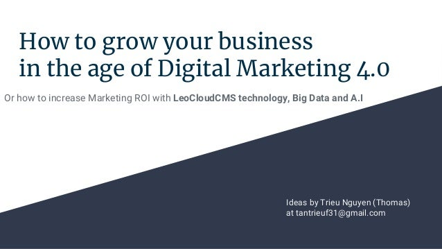 How to grow your business in the age of Digital Marketing 4.0 Or how to increase Marketing ROI with LeoCloudCMS technology...