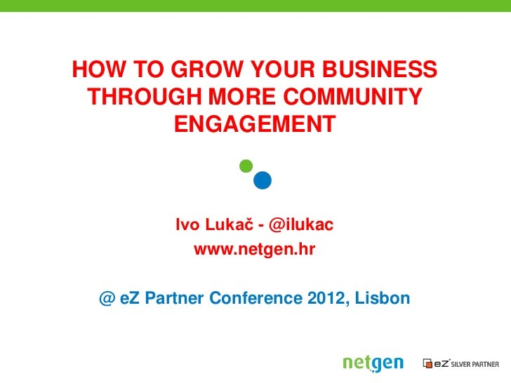 HOW TO GROW YOUR BUSINESS THROUGH MORE COMMUNITY       ENGAGEMENT         Ivo Lukač - @ilukac           www.netgen.hr @ eZ...