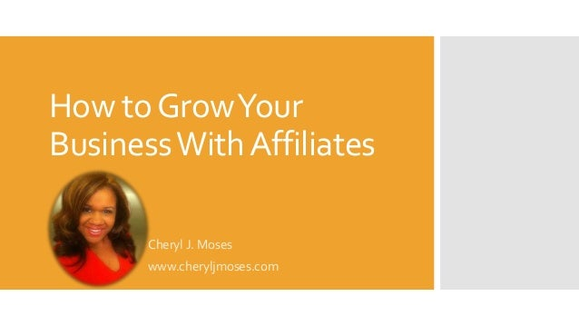 How to Grow Your Business With Affiliates Cheryl J. Moses www.cheryljmoses.com