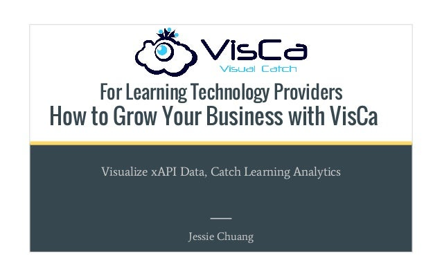 For Learning Technology Providers How to Grow Your Business with VisCa Visualize xAPI Data, Catch Learning Analytics Jessi...