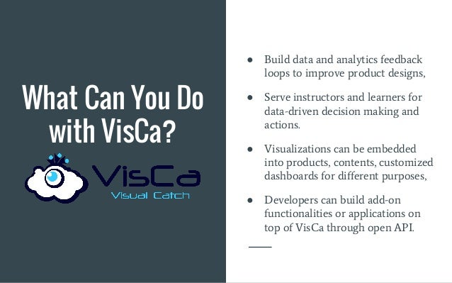 What Can You Do with VisCa? ● Build data and analytics feedback loops to improve product designs, ● Serve instructors and ...