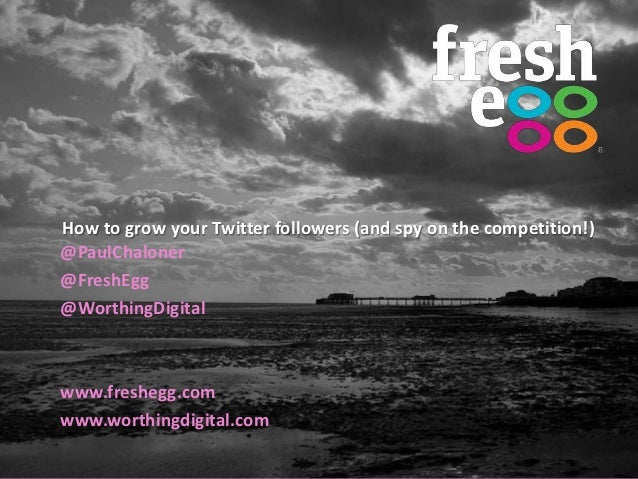 How to grow your Twitter followers (and spy on the competition!)@PaulChaloner@FreshEgg@WorthingDigitalwww.freshegg.comwww....