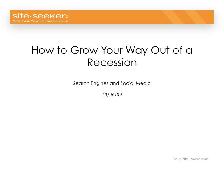 © 2009 Site-Seeker, Inc.     How to Grow Your Way Out of a           Recession        Search Engines and Social Media     ...