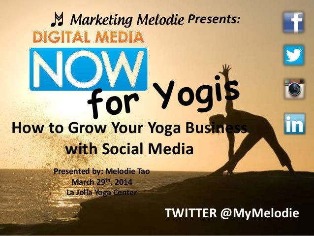 Presents: How to Grow Your Yoga Business with Social Media Presented by: Melodie Tao March 29th, 2014 La Jolla Yoga Center...