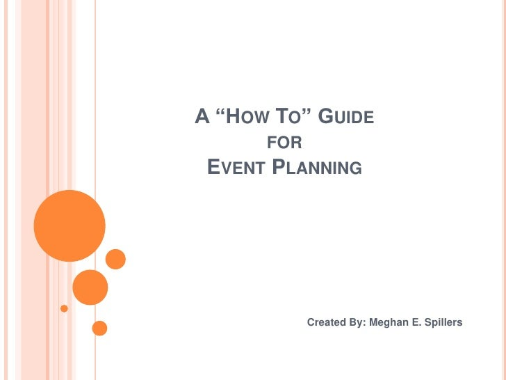 """A """"How To"""" Guide for Event Planning<br />Created By: Meghan E. Spillers<br />"""