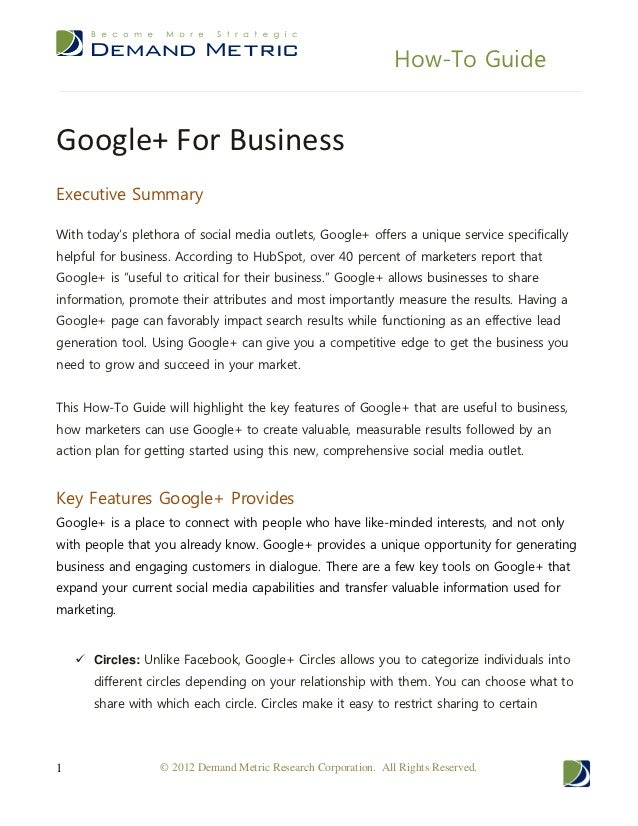 How-To GuideGoogle+ For BusinessExecutive SummaryWith today's plethora of social media outlets, Google+ offers a unique se...