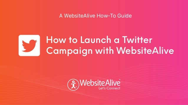 TM TM A WebsiteAlive How-To Guide How to Launch a Twitter Campaign with WebsiteAlive