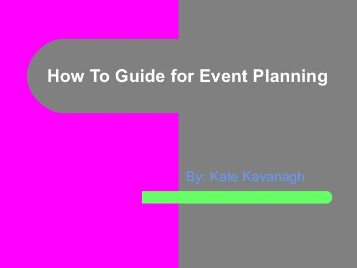 How To Guide for Event Planning By: Kate Kavanagh