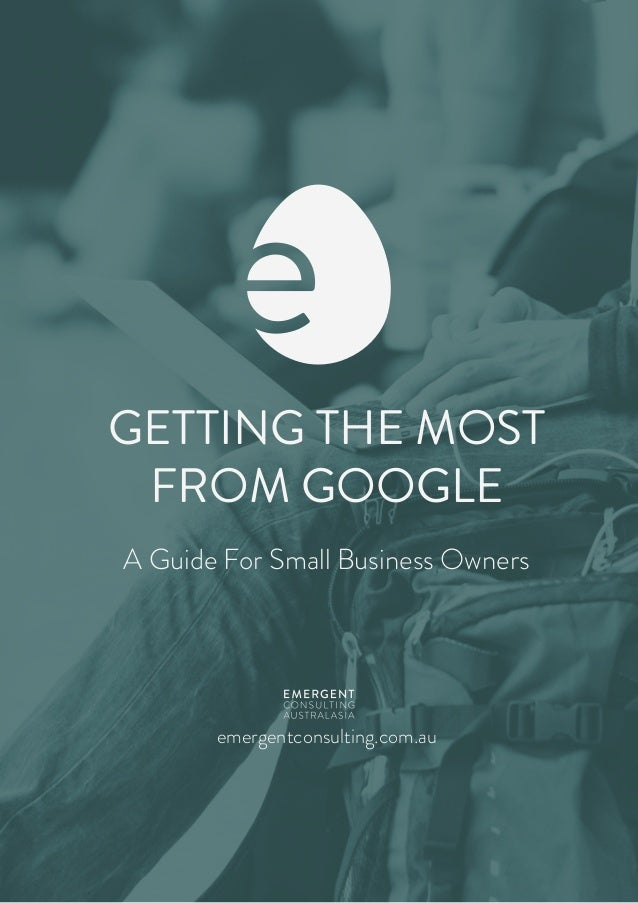GETTING THE MOST FROM GOOGLE A Guide For Small Business Owners emergentconsulting.com.au