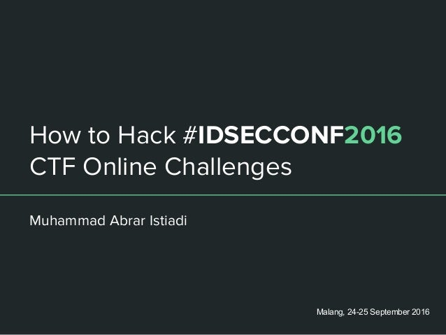 How to Hack #IDSECCONF2016 CTF Online Challenges Muhammad Abrar Istiadi Malang, 24-25 September 2016