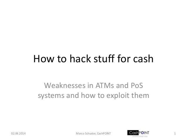 How to hack stuff for cash Weaknesses in ATMs and PoS systems and how to exploit them 02.06.2014 1Marco Schuster, CashPOINT